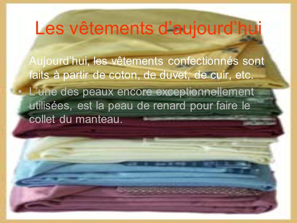 Les vêtements daujourdhui Aujourdhui, les vêtements confectionnés sont faits à partir de coton, de duvet, de cuir, etc.