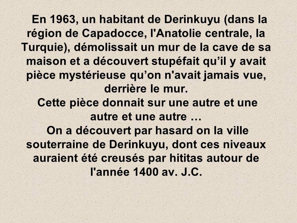 En 1963, un habitant de Derinkuyu (dans la région de Capadocce, l Anatolie centrale, la Turquie), démolissait un mur de la cave de sa maison et a découvert stupéfait quil y avait pièce mystérieuse quon n avait jamais vue, derrière le mur.