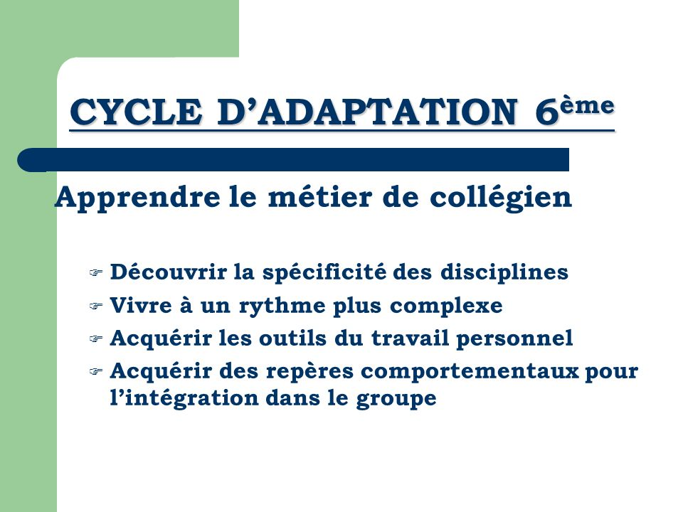 CYCLE DADAPTATION 6 ème Apprendre le métier de collégien Découvrir la spécificité des disciplines Vivre à un rythme plus complexe Acquérir les outils