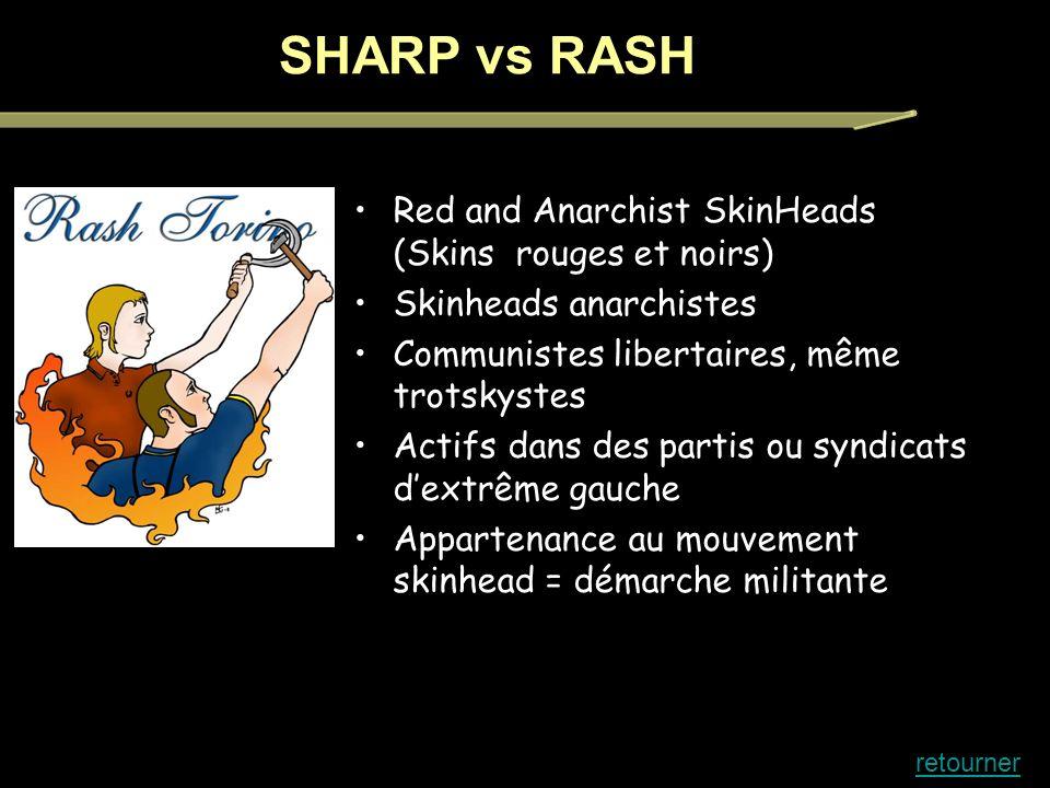 Red and Anarchist SkinHeads (Skins rouges et noirs) Skinheads anarchistes Communistes libertaires, même trotskystes Actifs dans des partis ou syndicats dextrême gauche Appartenance au mouvement skinhead = démarche militante SHARP vs RASH retourner