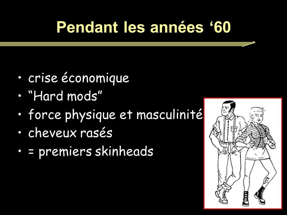 Pendant les années 60 crise économique Hard mods force physique et masculinité cheveux rasés = premiers skinheads