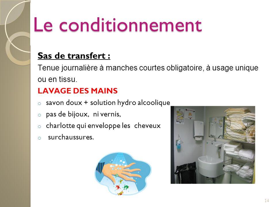 14 Le conditionnement Sas de transfert : Tenue journalière à manches courtes obligatoire, à usage unique ou en tissu. LAVAGE DES MAINS o savon doux +