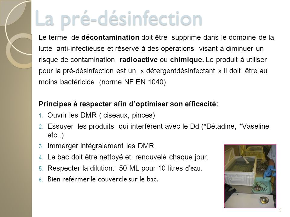 5 La pré-désinfection Le terme de décontamination doit être supprimé dans le domaine de la lutte anti-infectieuse et réservé à des opérations visant à