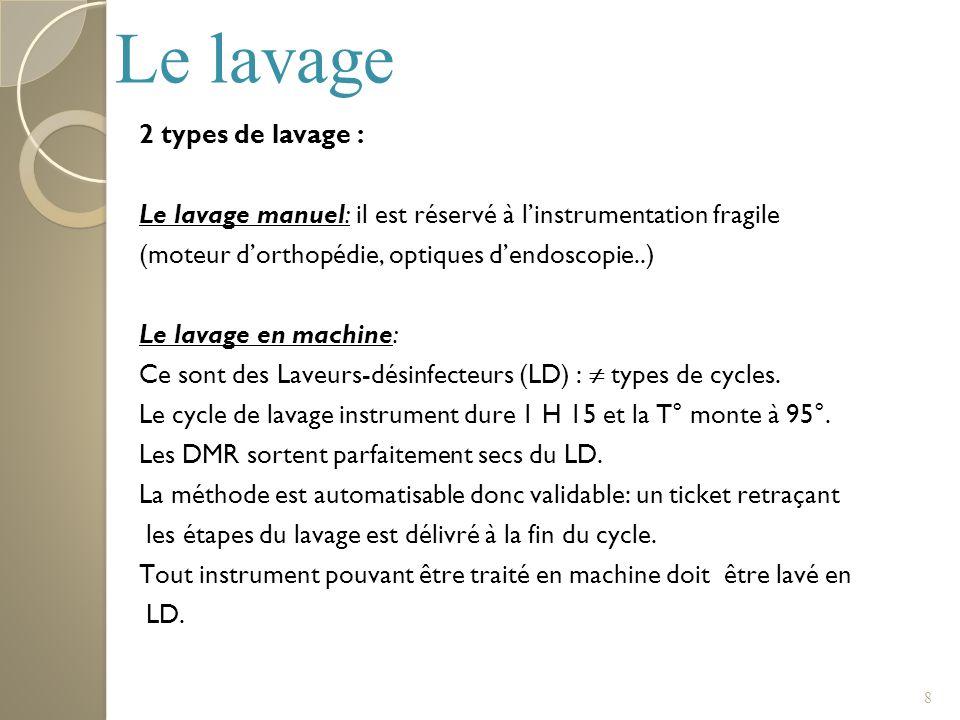 8 2 types de lavage : Le lavage manuel: il est réservé à linstrumentation fragile (moteur dorthopédie, optiques dendoscopie..) Le lavage en machine: C