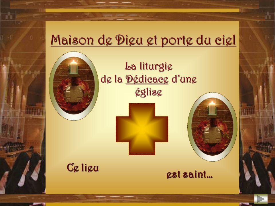 Ce lieu est saint… Maison de Dieu et porte du ciel La liturgie de la Dédicace dune église