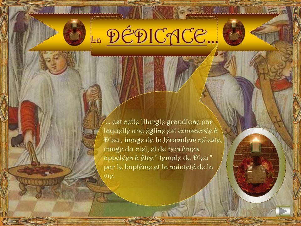DÉDICACE… La DÉDICACE… … est cette liturgie grandiose par laquelle une église est consacrée à Dieu ; image de la Jérusalem céleste, image du ciel, et de nos âmes appelées à être temple de Dieu par le baptême et la sainteté de la vie.