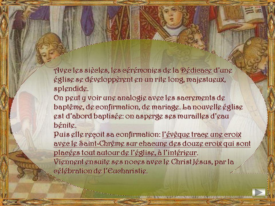 Avec les siècles, les cérémonies de la Dédicace dune église se développèrent en un rite long, majestueux, splendide.