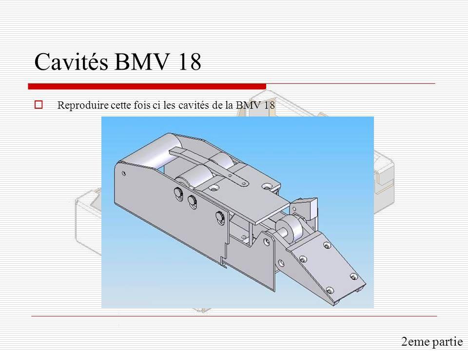 Cavités BMV 18 Reproduire cette fois ci les cavités de la BMV 18 2eme partie