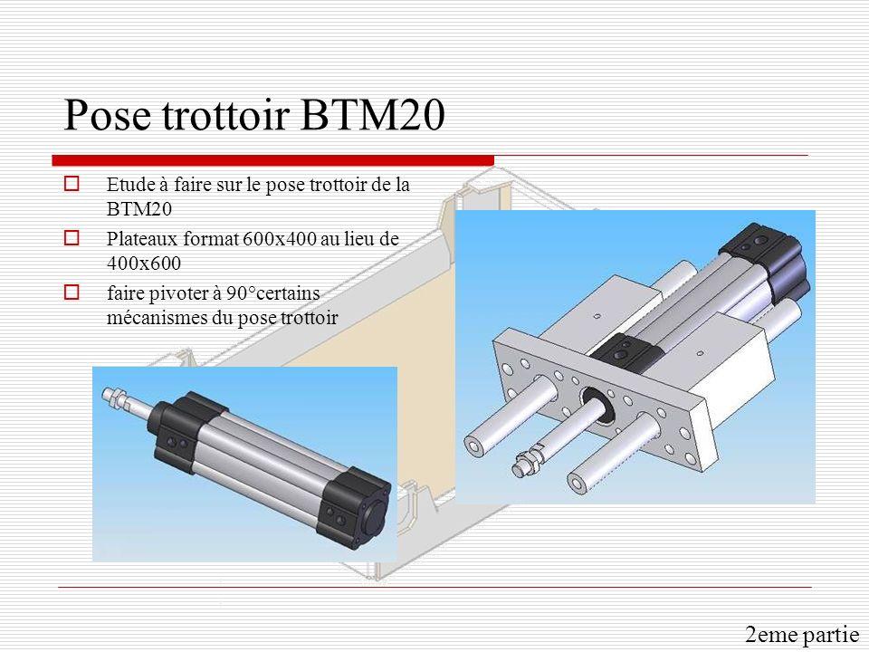 Pose trottoir BTM20 Etude à faire sur le pose trottoir de la BTM20 Plateaux format 600x400 au lieu de 400x600 faire pivoter à 90°certains mécanismes d