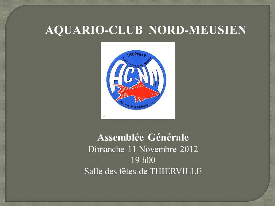 AQUARIO-CLUB NORD-MEUSIEN Assemblée Générale Dimanche 11 Novembre 2012 19 h00 Salle des fêtes de THIERVILLE