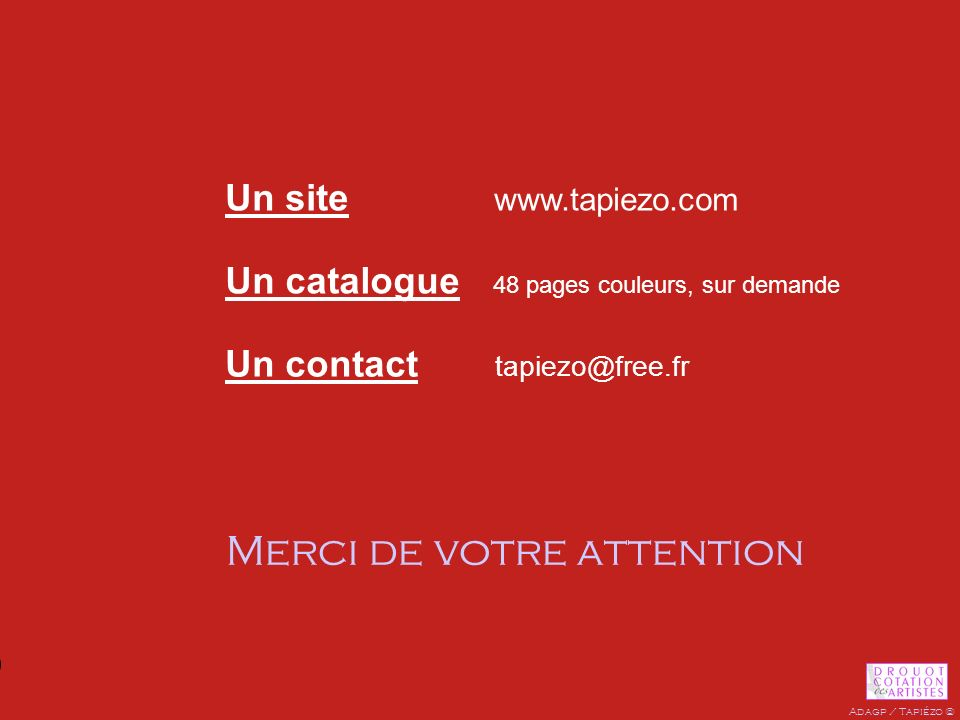 Un site www.tapiezo.com Un catalogue 48 pages couleurs, sur demande Un contact tapiezo@free.fr Merci de votre attention Adagp / Tapiézo ©
