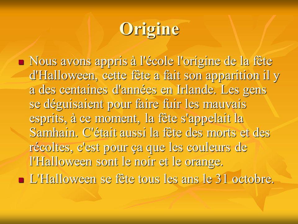 Origine Nous avons appris à l'école l'origine de la fête d'Halloween, cette fête a fait son apparition il y a des centaines d'années en Irlande. Les g