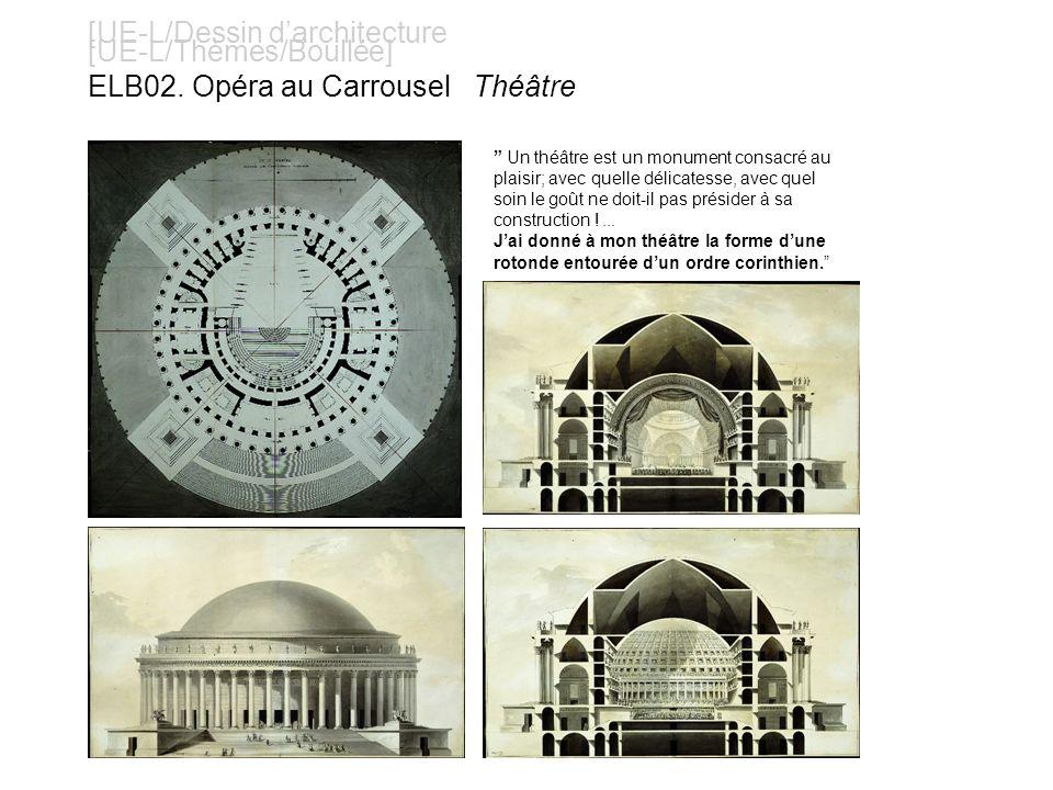 [UE-L/Dessin darchitecture [UE-L/Thèmes/Boullée] ELB02. Opéra au Carrousel Théâtre Un théâtre est un monument consacré au plaisir; avec quelle délicat