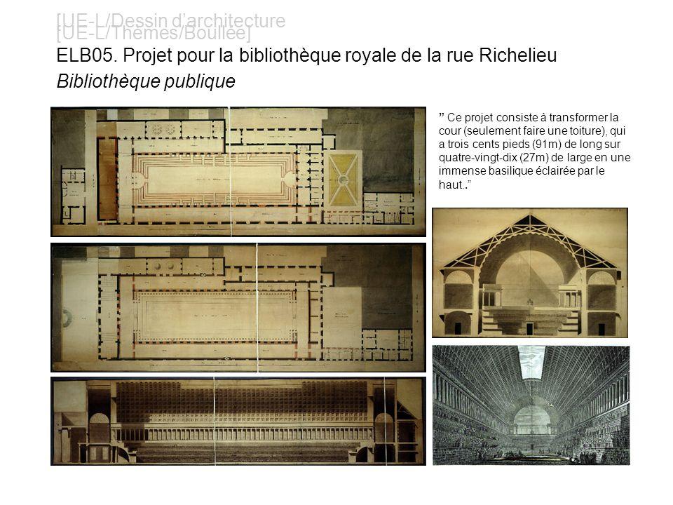 [UE-L/Dessin darchitecture [UE-L/Thèmes/Boullée] ELB05. Projet pour la bibliothèque royale de la rue Richelieu Bibliothèque publique Ce projet consist
