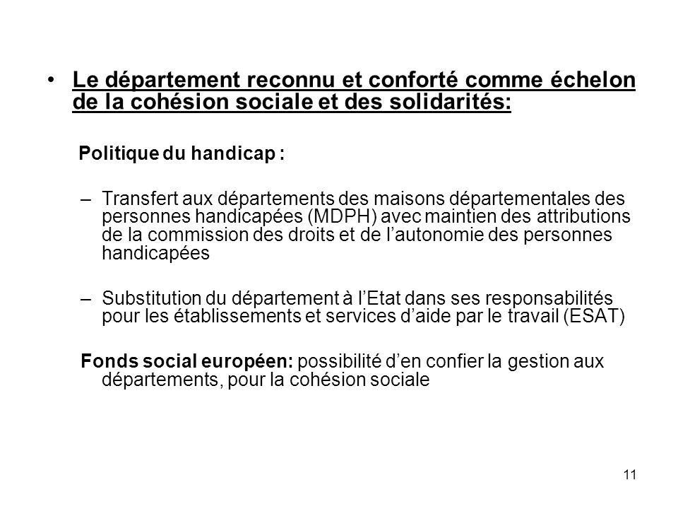 11 Le département reconnu et conforté comme échelon de la cohésion sociale et des solidarités: Politique du handicap : –Transfert aux départements des