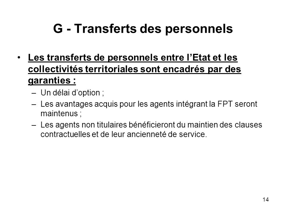14 G - Transferts des personnels Les transferts de personnels entre lEtat et les collectivités territoriales sont encadrés par des garanties : –Un dél