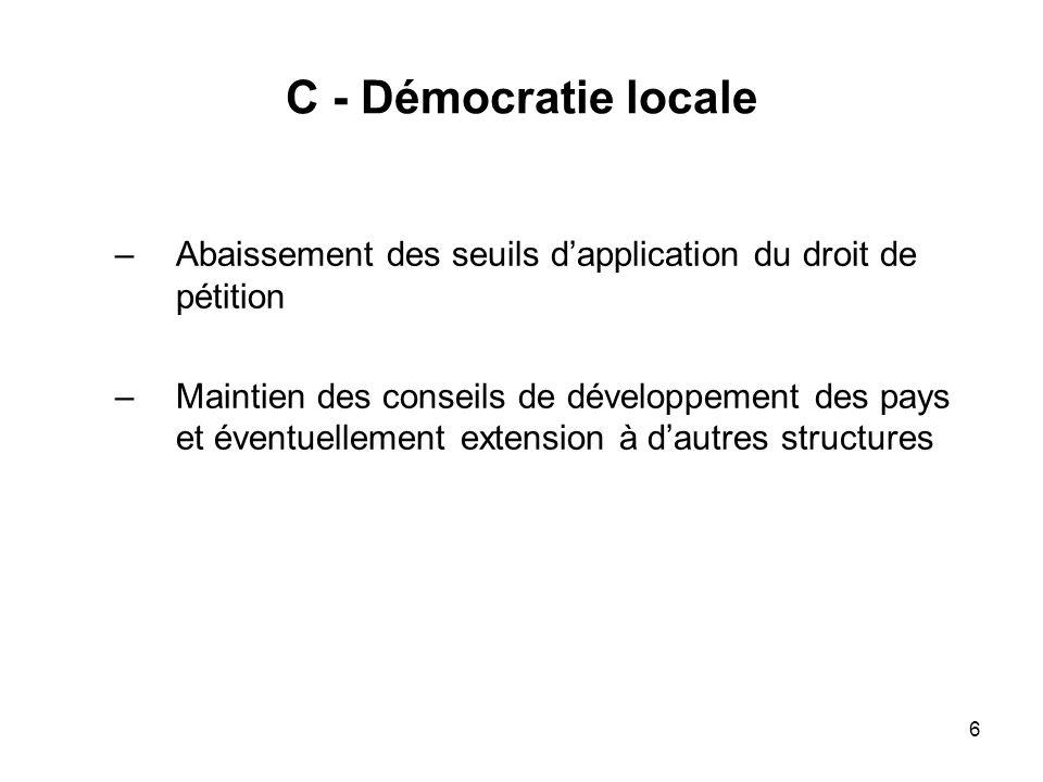 6 C - Démocratie locale –Abaissement des seuils dapplication du droit de pétition –Maintien des conseils de développement des pays et éventuellement e
