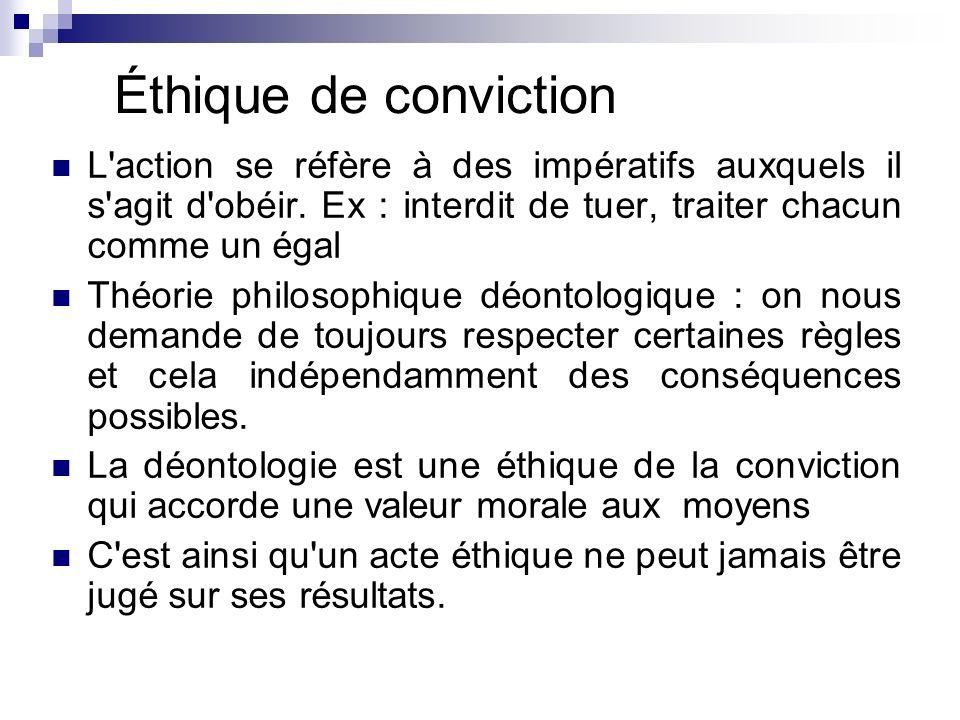 Éthique de conviction L'action se réfère à des impératifs auxquels il s'agit d'obéir. Ex : interdit de tuer, traiter chacun comme un égal Théorie phil