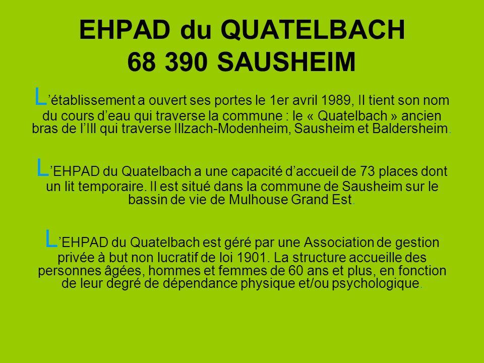 EHPAD du QUATELBACH 68 390 SAUSHEIM L établissement a ouvert ses portes le 1er avril 1989, Il tient son nom du cours d eau qui traverse la commune : l