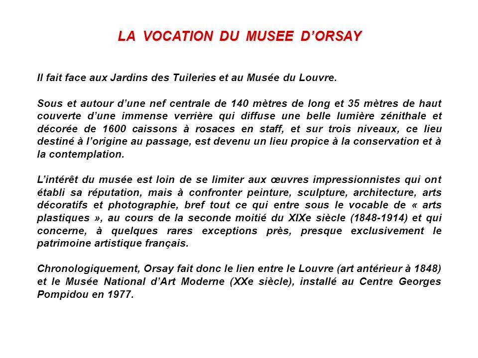 LA VOCATION DU MUSEE DORSAY Il fait face aux Jardins des Tuileries et au Musée du Louvre. Sous et autour dune nef centrale de 140 mètres de long et 35