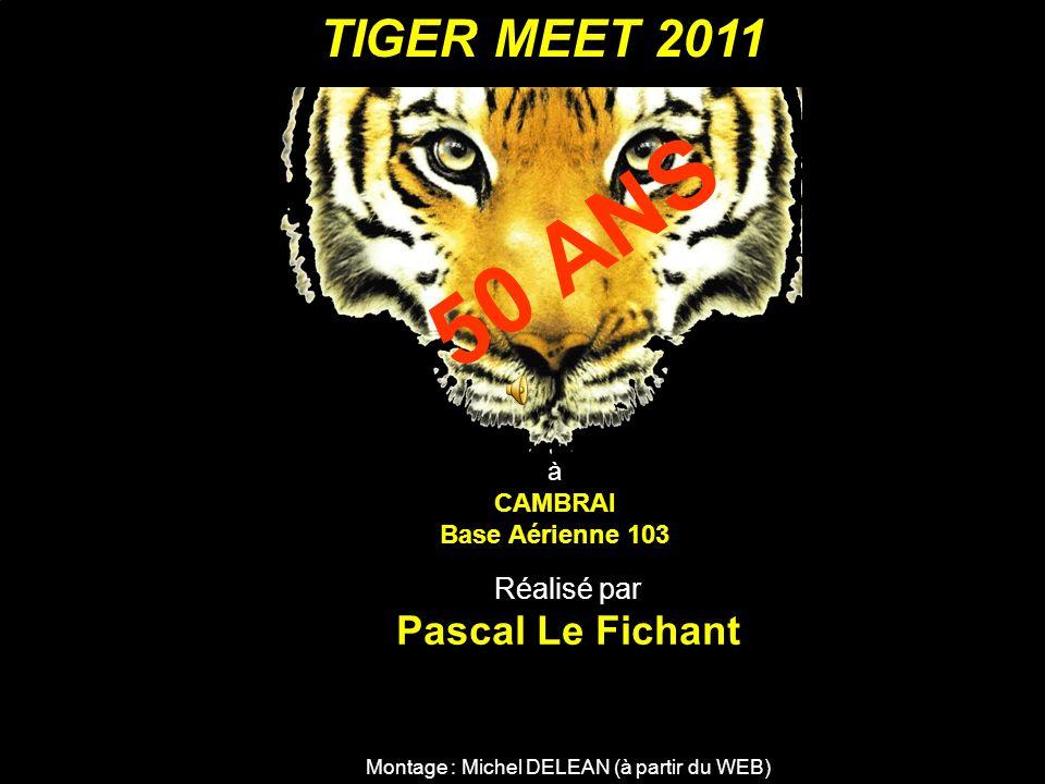 TIGER MEET 2011 à CAMBRAI Base Aérienne 103 50 ANS Montage : Michel DELEAN (à partir du WEB) Réalisé par Pascal Le Fichant