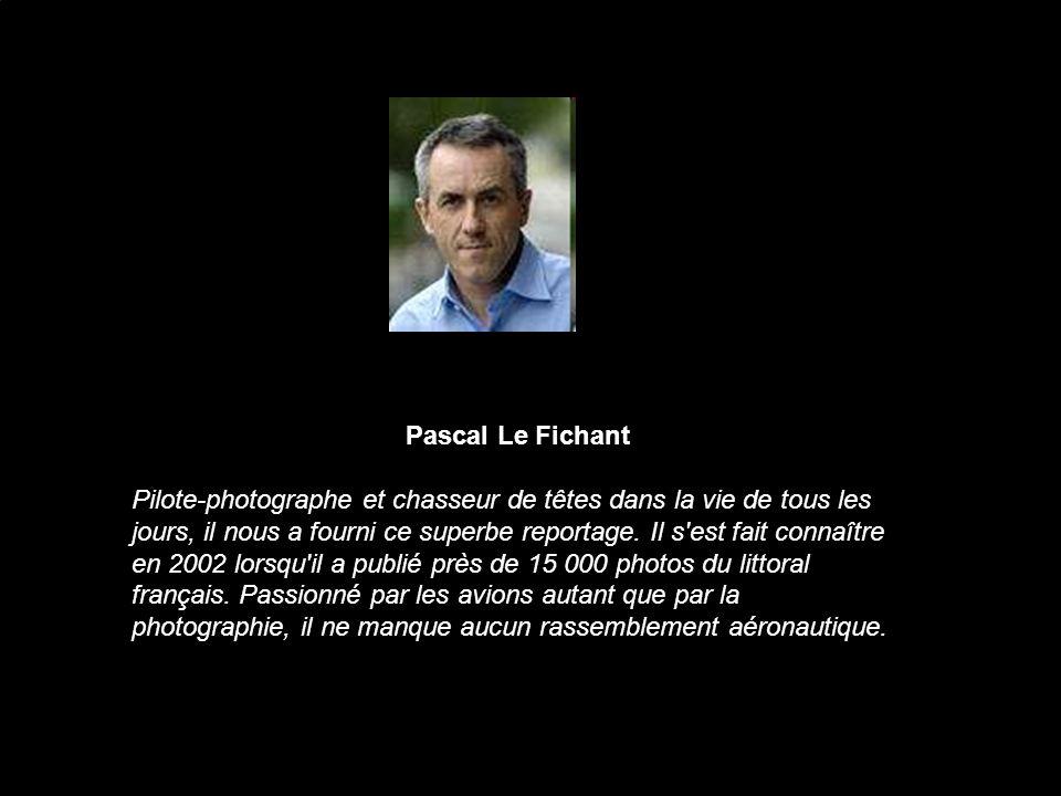 Pascal Le Fichant Pilote-photographe et chasseur de têtes dans la vie de tous les jours, il nous a fourni ce superbe reportage. Il s'est fait connaîtr