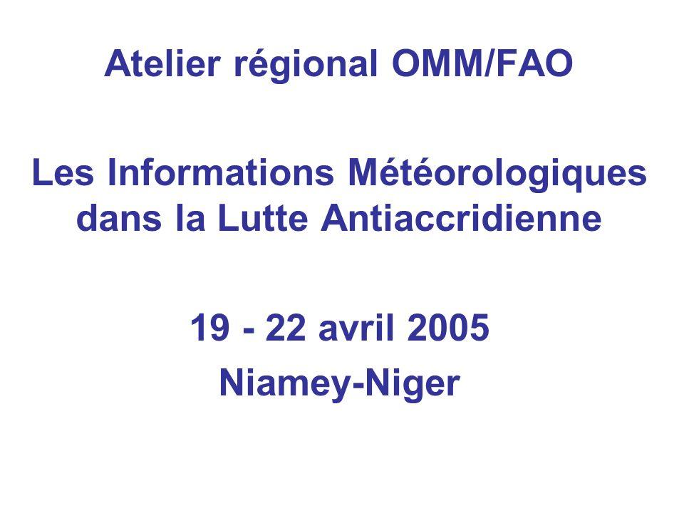 Atelier régional OMM/FAO Les Informations Météorologiques dans la Lutte Antiaccridienne 19 - 22 avril 2005 Niamey-Niger