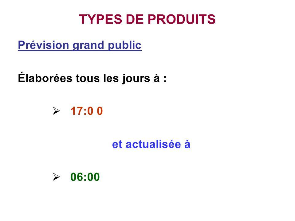 TYPES DE PRODUITS Prévision grand public Élaborées tous les jours à : 17:0 0 et actualisée à 06:00