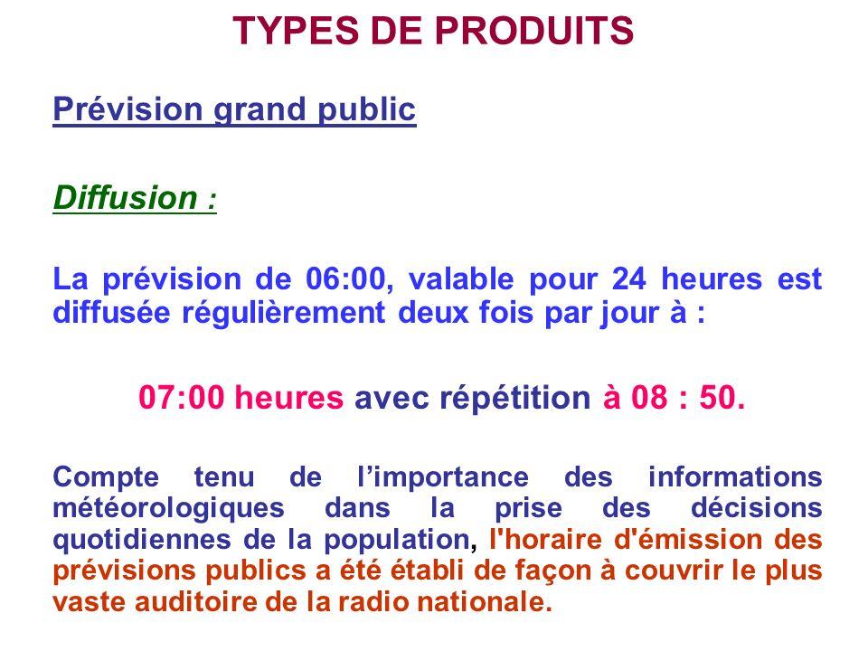 TYPES DE PRODUITS Prévision grand public Diffusion : La prévision de 06:00, valable pour 24 heures est diffusée régulièrement deux fois par jour à : 0