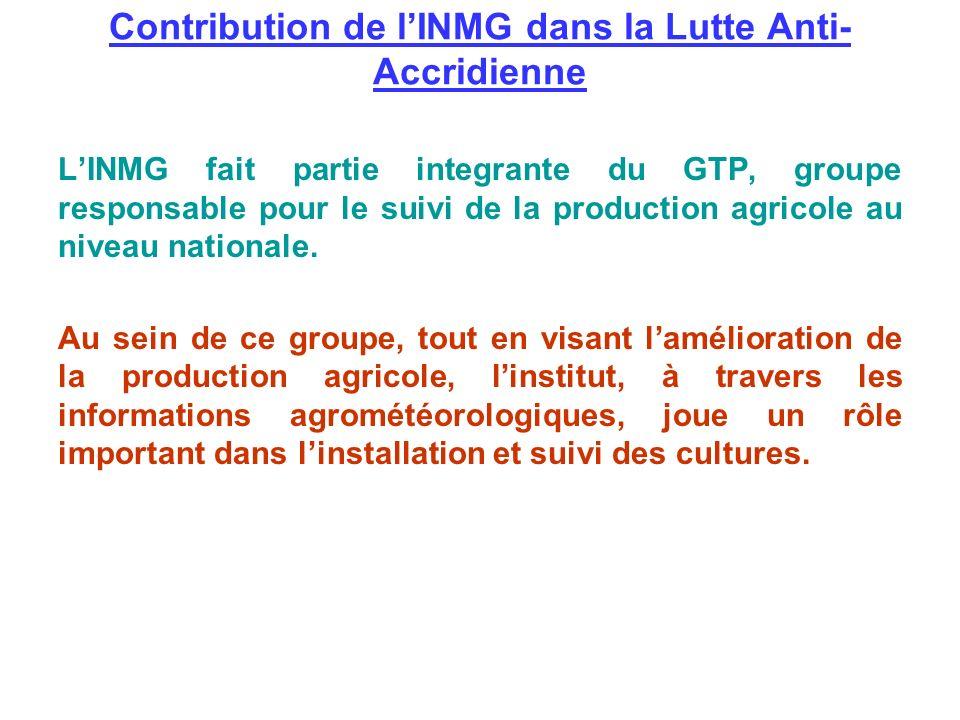 Contribution de lINMG dans la Lutte Anti- Accridienne LINMG fait partie integrante du GTP, groupe responsable pour le suivi de la production agricole