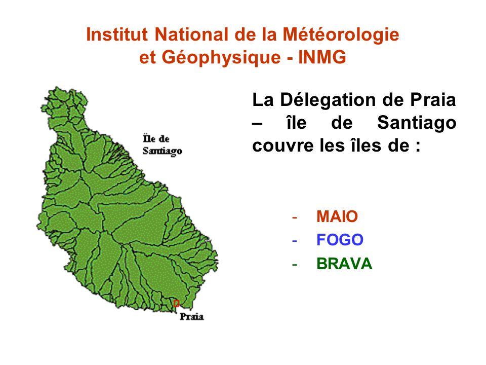 Institut National de la Météorologie et Géophysique - INMG La Délegation de Praia – île de Santiago couvre les îles de : -MAIO -FOGO -BRAVA