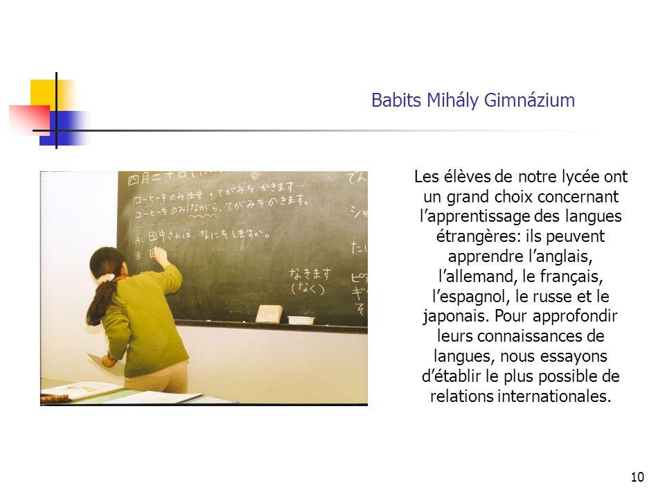 10 Babits Mihály Gimnázium Les élèves de notre lycée ont un grand choix concernant lapprentissage des langues étrangères: ils peuvent apprendre langlais, lallemand, le français, lespagnol, le russe et le japonais.