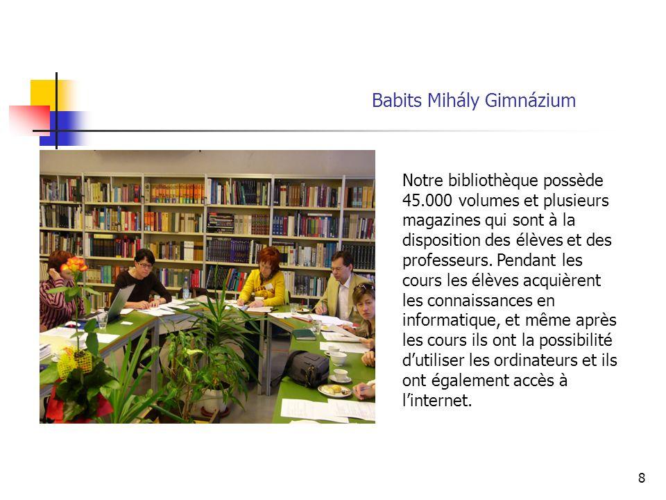8 Babits Mihály Gimnázium Notre bibliothèque possède 45.000 volumes et plusieurs magazines qui sont à la disposition des élèves et des professeurs.