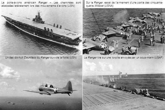 Sur le Ranger, essai de larmement dune partie des cinquante- quatre Wildcat (USNA) Le porte-avions américain Ranger – Les cheminées sont abaissées latéralement lors des mouvements d avions (USN) Un des dix-huit Dauntless du Ranger survole la flotte (USN)Le Ranger tire sur une torpille envoyée par un sous-marin (USAF)