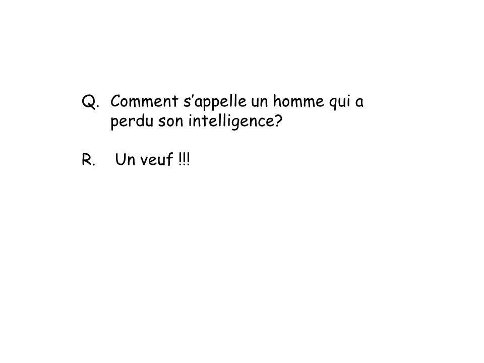 Q.Comment sappelle un homme qui a perdu son intelligence? R. Un veuf !!!