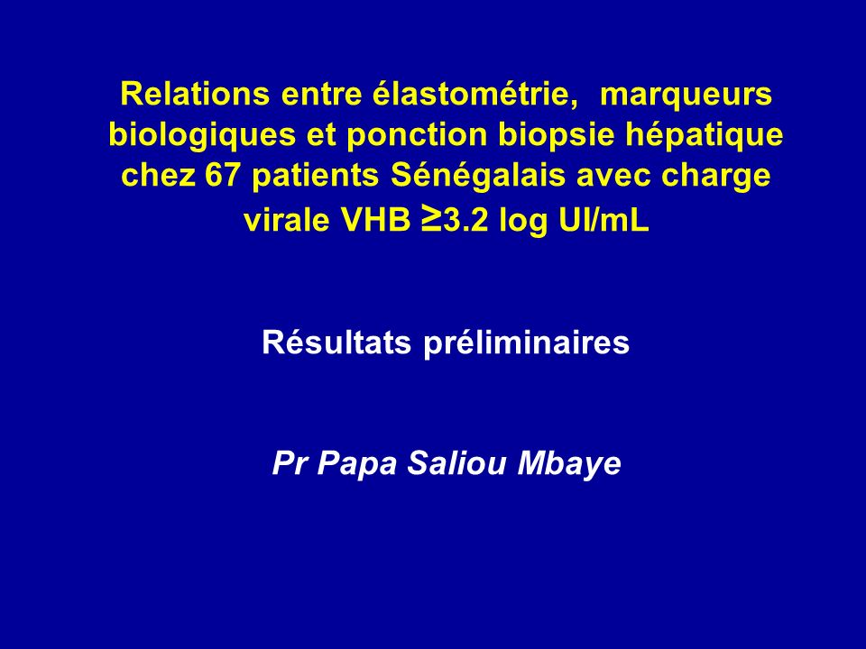 Relations entre élastométrie, marqueurs biologiques et ponction biopsie hépatique chez 67 patients Sénégalais avec charge virale VHB 3.2 log UI/mL Résultats préliminaires Pr Papa Saliou Mbaye