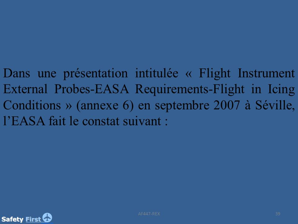 39 Dans une présentation intitulée « Flight Instrument External Probes-EASA Requirements-Flight in Icing Conditions » (annexe 6) en septembre 2007 à S