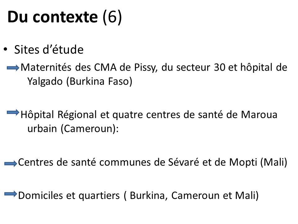 Du contexte (6) Sites détude Maternités des CMA de Pissy, du secteur 30 et hôpital de Yalgado (Burkina Faso) Hôpital Régional et quatre centres de santé de Maroua urbain (Cameroun): Centres de santé communes de Sévaré et de Mopti (Mali) Domiciles et quartiers ( Burkina, Cameroun et Mali)