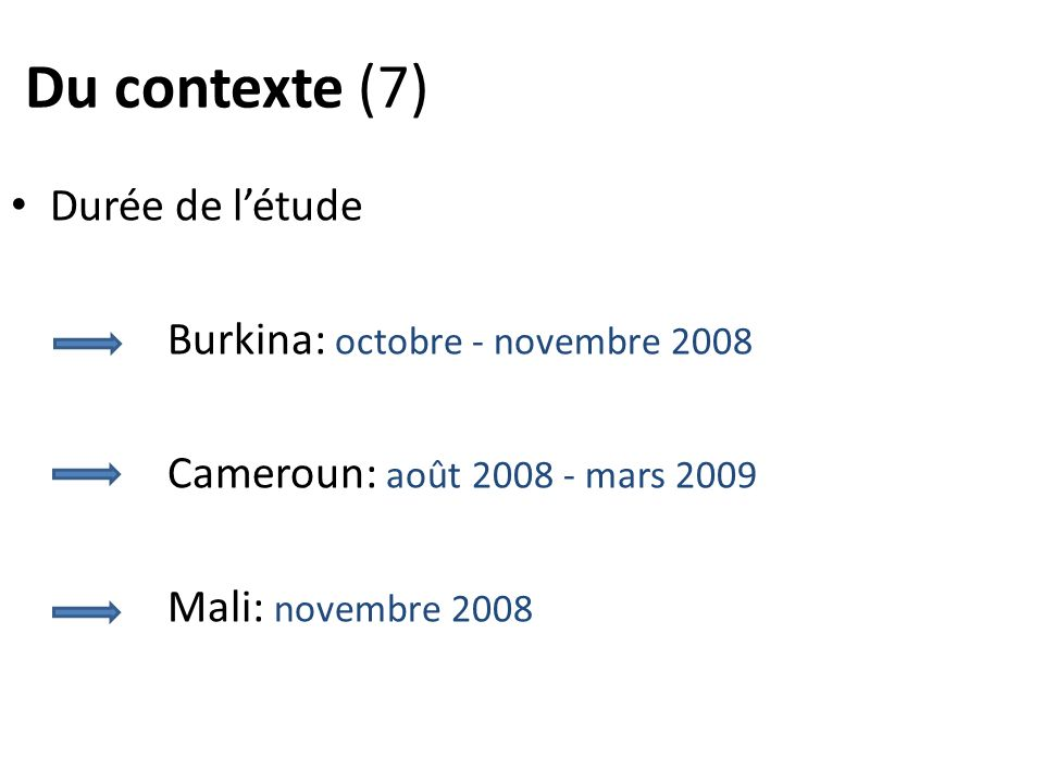 Du contexte (7) Durée de létude Burkina: octobre - novembre 2008 Cameroun: août 2008 - mars 2009 Mali: novembre 2008