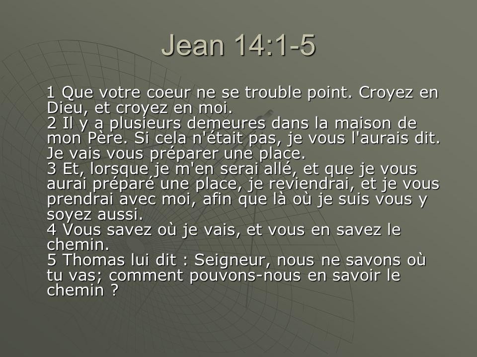 Jean 14:1-5 1 Que votre coeur ne se trouble point. Croyez en Dieu, et croyez en moi. 2 Il y a plusieurs demeures dans la maison de mon Père. Si cela n