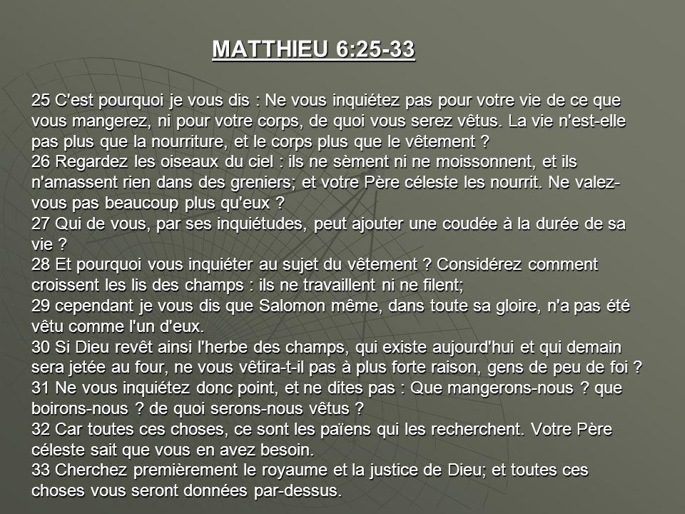 MATTHIEU 6:25-33 25 C'est pourquoi je vous dis : Ne vous inquiétez pas pour votre vie de ce que vous mangerez, ni pour votre corps, de quoi vous serez
