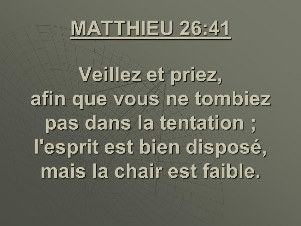 MATTHIEU 26:41 Veillez et priez, afin que vous ne tombiez pas dans la tentation ; l'esprit est bien disposé, mais la chair est faible.