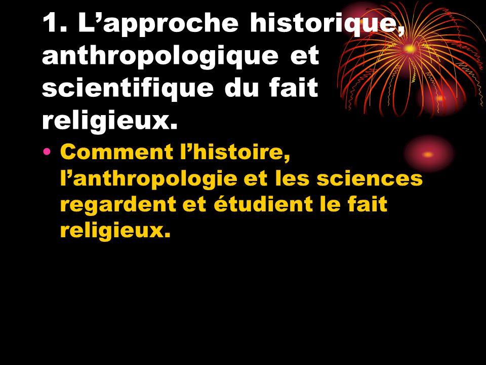 1. Lapproche historique, anthropologique et scientifique du fait religieux. Comment lhistoire, lanthropologie et les sciences regardent et étudient le