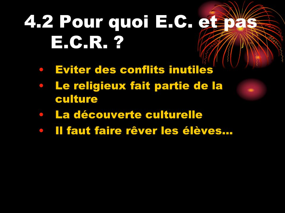 4.2 Pour quoi E.C. et pas E.C.R. ? Eviter des conflits inutiles Le religieux fait partie de la culture La découverte culturelle Il faut faire rêver le