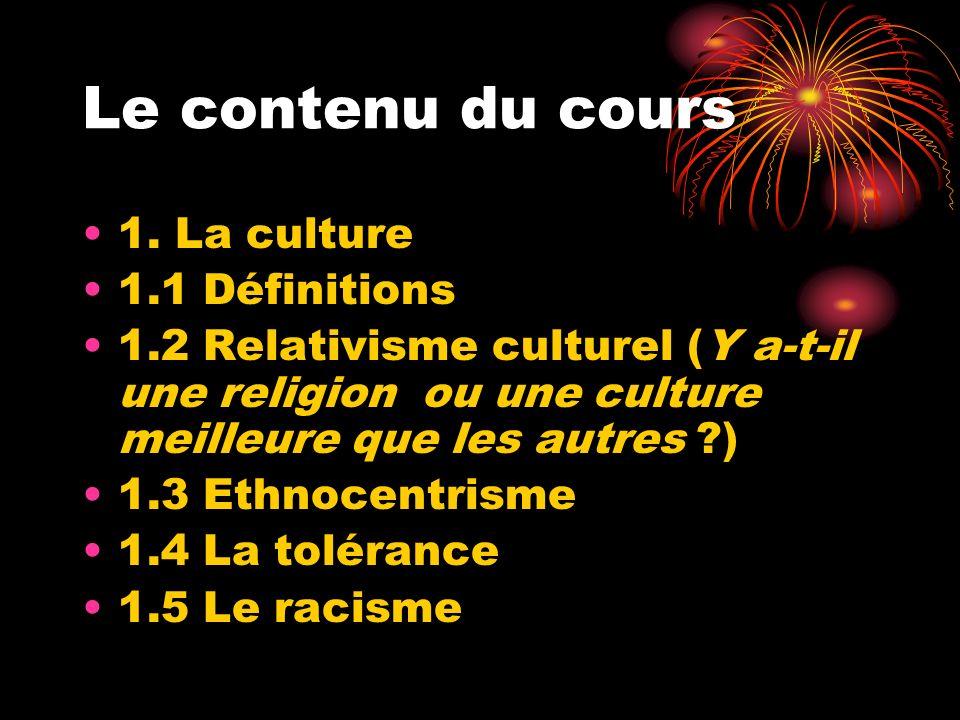 Le contenu du cours 1. La culture 1.1 Définitions 1.2 Relativisme culturel (Y a-t-il une religion ou une culture meilleure que les autres ?) 1.3 Ethno