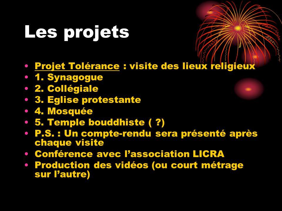 Les projets Projet Tolérance : visite des lieux religieux 1. Synagogue 2. Collégiale 3. Eglise protestante 4. Mosquée 5. Temple bouddhiste ( ?) P.S. :