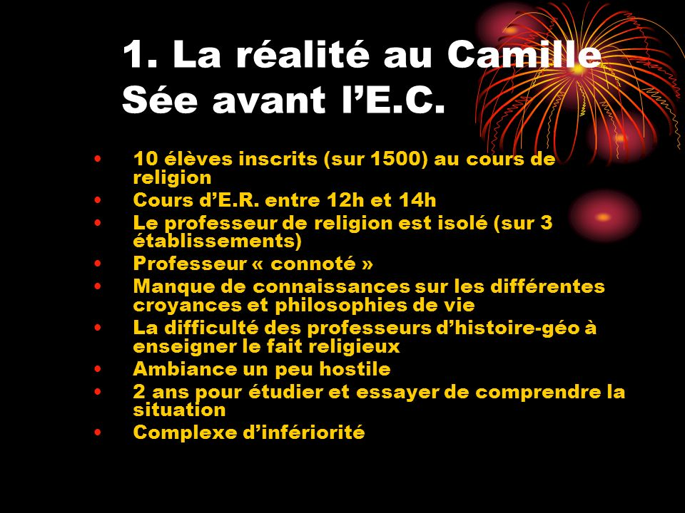 1. La réalité au Camille Sée avant lE.C. 10 élèves inscrits (sur 1500) au cours de religion Cours dE.R. entre 12h et 14h Le professeur de religion est