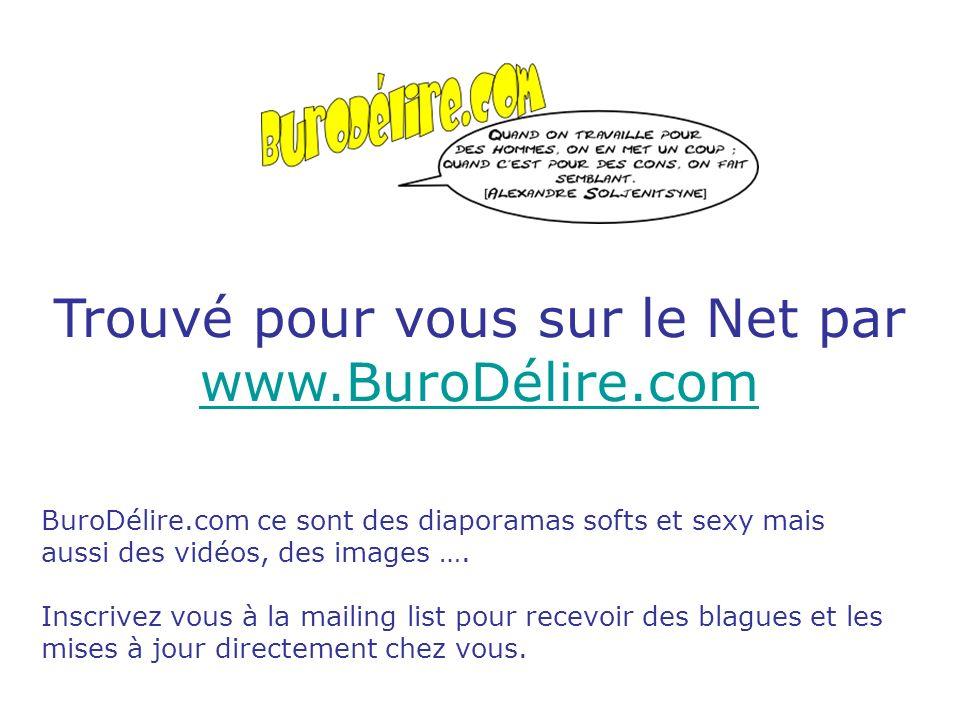 Trouvé pour vous sur le Net par www.BuroDélire.com www.BuroDélire.com BuroDélire.com ce sont des diaporamas softs et sexy mais aussi des vidéos, des images ….