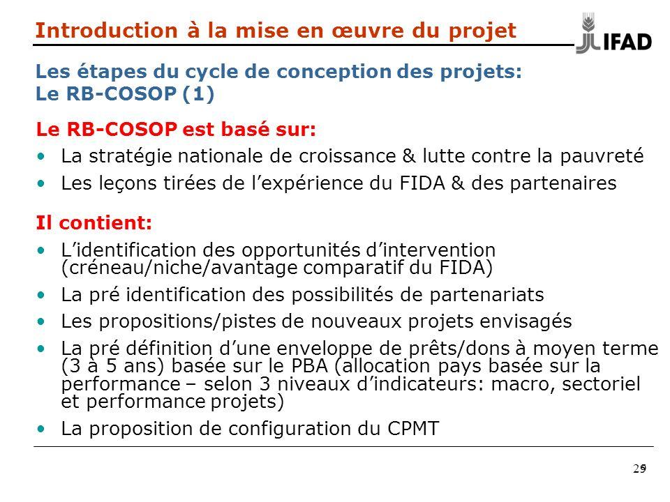 29 Le RB-COSOP est basé sur: La stratégie nationale de croissance & lutte contre la pauvreté Les leçons tirées de lexpérience du FIDA & des partenaires Il contient: Lidentification des opportunités dintervention (créneau/niche/avantage comparatif du FIDA) La pré identification des possibilités de partenariats Les propositions/pistes de nouveaux projets envisagés La pré définition dune enveloppe de prêts/dons à moyen terme (3 à 5 ans) basée sur le PBA (allocation pays basée sur la performance – selon 3 niveaux dindicateurs: macro, sectoriel et performance projets) La proposition de configuration du CPMT Introduction à la mise en œuvre du projet Les étapes du cycle de conception des projets: Le RB-COSOP (1) 5