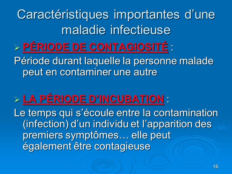 15 Caractéristiques importantes dune maladie infectieuse PÉRIODE DE CONTAGIOSITÉ : PÉRIODE DE CONTAGIOSITÉ : Période durant laquelle la personne malade peut en contaminer une autre LA PÉRIODE DINCUBATION : LA PÉRIODE DINCUBATION : Le temps qui sécoule entre la contamination (infection) dun individu et lapparition des premiers symptômes… elle peut également être contagieuse